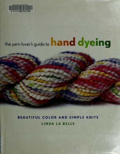 The yarn lovers guide to hand dyeing by Linda LaBelle