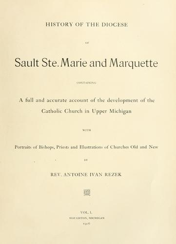 History of the diocese of Sault Ste, Marie and Marquette by Antoine Ivan Rezek