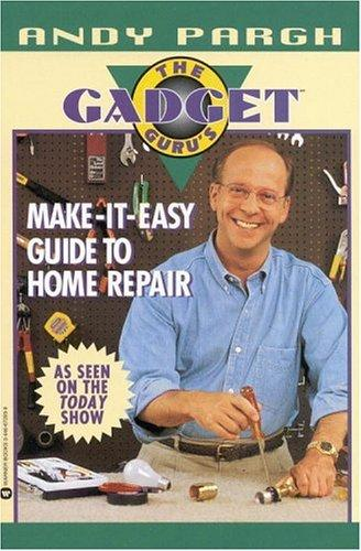 The Gadget Guru's make-it-easy guide to home repair by Andy Pargh