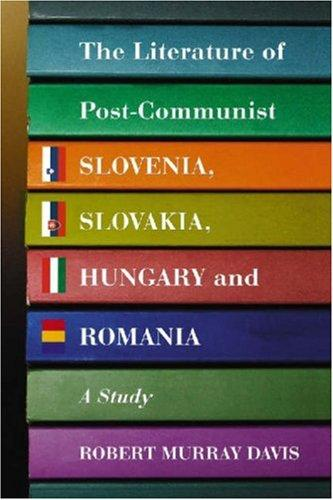 Literature of Post-Communist Slovenia, Slovakia, Hungary and Romania by Robert Murrary Davis